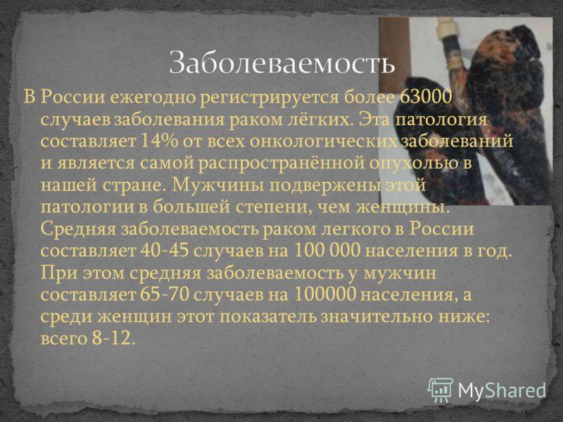В России ежегодно регистрируется более 63000 случаев заболевания раком лёгких. Эта патология составляет 14% от всех онкологических заболеваний и является самой распространённой опухолью в нашей стране. Мужчины подвержены этой патологии в большей степ