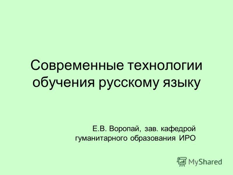 Современные технологии обучения русскому языку Е.В. Воропай, зав. кафедрой гуманитарного образования ИРО