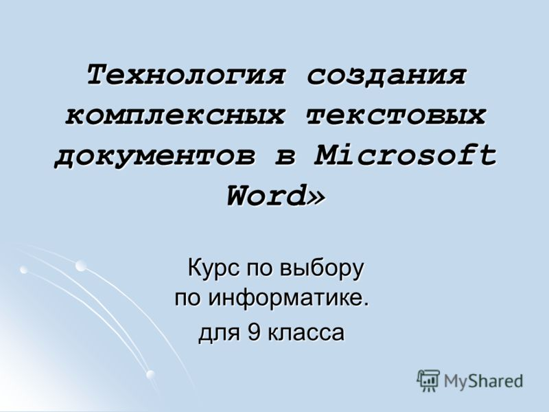 Технология создания комплексных текстовых документов в Microsoft Word» Курс по выбору по информатике. Курс по выбору по информатике. для 9 класса
