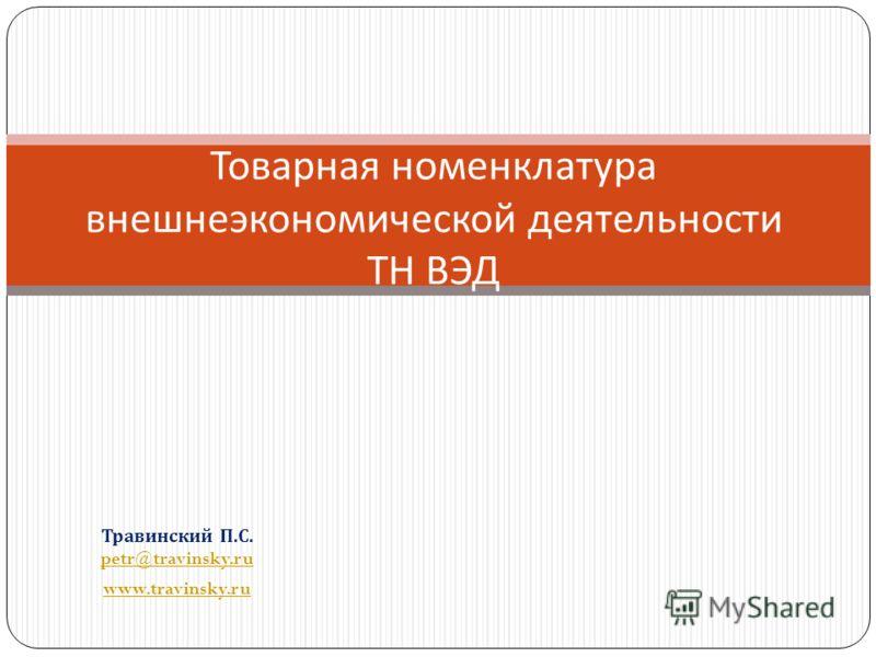 Травинский П. С. petr@travinsky.ru petr@travinsky.ru www.travinsky.ru Товарная номенклатура внешнеэкономической деятельности ТН ВЭД