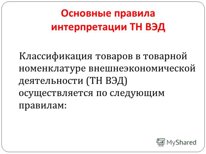 Основные правила интерпретации ТН ВЭД Классификация товаров в товарной номенклатуре внешнеэкономической деятельности ( ТН ВЭД ) осуществляется по следующим правилам :