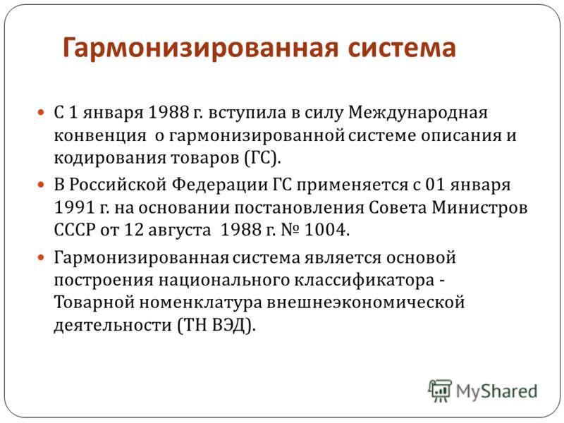 Гармонизированная система С 1 января 1988 г. вступила в силу Международная конвенция о гармонизированной системе описания и кодирования товаров ( ГС ). В Российской Федерации ГС применяется с 01 января 1991 г. на основании постановления Совета Минист