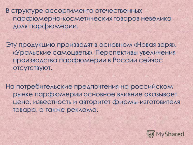 В структуре ассортимента отечественных парфюмерно-косметических товаров невелика доля парфюмерии. Эту продукцию производят в основном «Новая заря», «Уральские самоцветы». Перспективы увеличения производства парфюмерии в России сейчас отсутствуют. На