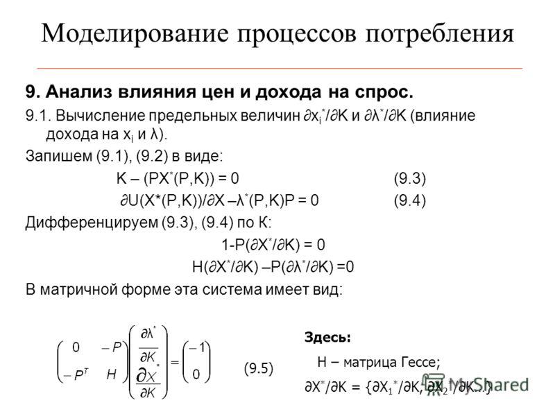 Моделирование процессов потребления 9. Анализ влияния цен и дохода на спрос. 9.1. Вычисление предельных величин x i * /K и λ * /K (влияние дохода на x i и λ). Запишем (9.1), (9.2) в виде: K – (PX * (P,K)) = 0(9.3) U(X*(P,K))/X –λ * (P,K)P = 0(9.4) Ди
