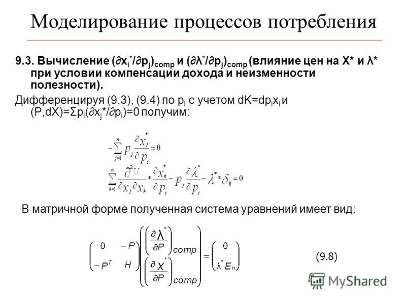 Моделирование процессов потребления 9.3. Вычисление (x i * /p j ) comp и (λ * /p j ) comp (влияние цен на Х* и λ* при условии компенсации дохода и неизменности полезности). Дифференцируя (9.3), (9.4) по p i с учетом dK=dp i x i и (P,dX)=Σp i (x j */p