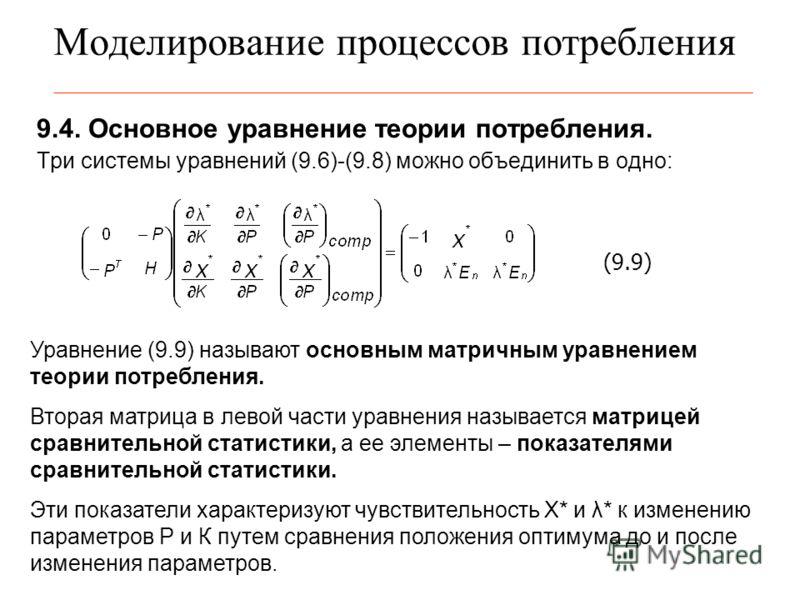 Моделирование процессов потребления 9.4. Основное уравнение теории потребления. Три системы уравнений (9.6)-(9.8) можно объединить в одно: (9.9) Уравнение (9.9) называют основным матричным уравнением теории потребления. Вторая матрица в левой части у