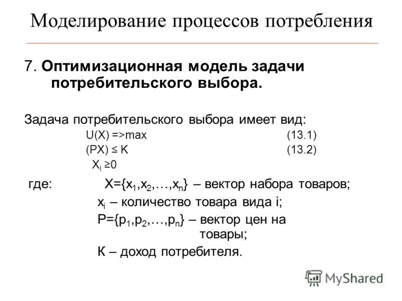Моделирование процессов потребления 7. Оптимизационная модель задачи потребительского выбора. Задача потребительского выбора имеет вид: U(X) =>max(13.1) (PX) K(13.2) X i 0 где:X={x 1,x 2,…,x n } – вектор набора товаров; х i – количество товара вида i