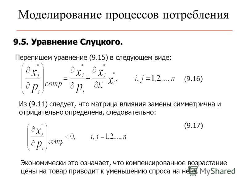 Моделирование процессов потребления 9.5. Уравнение Слуцкого. ( 9.16) Перепишем уравнение (9.15) в следующем виде: Из (9.11) следует, что матрица влияния замены симметрична и отрицательно определена, следовательно: (9.17) Экономически это означает, чт