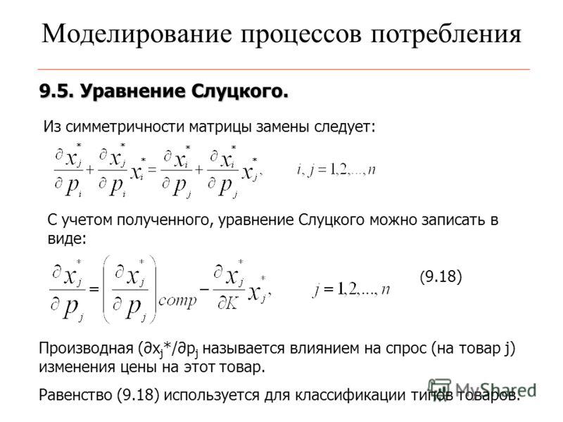 Моделирование процессов потребления 9.5. Уравнение Слуцкого. Из симметричности матрицы замены следует: С учетом полученного, уравнение Слуцкого можно записать в виде: ( 9.18) Производная (x j */p j называется влиянием на спрос (на товар j) изменения