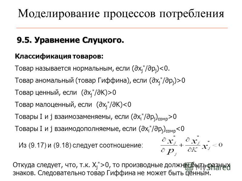 Моделирование процессов потребления 9.5. Уравнение Слуцкого. Классификация товаров: Товар называется нормальным, если (x j * /p j )0 Товар ценный, если (x j * /K)>0 Товар малоценный, если (x j * /K)0 Товары I и j взаимодополняемые, если (x i * /p j )