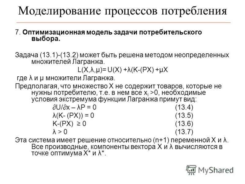 Моделирование процессов потребления 7. Оптимизационная модель задачи потребительского выбора. Задача (13.1)-(13.2) может быть решена методом неопределенных множителей Лагранжа. L(X,λ,μ)= U(X) +λ(K-(PX) +μX где λ и μ множители Лагранжа. Предполагая, ч
