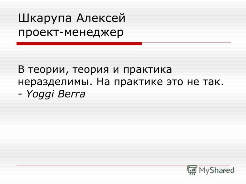 11 Шкарупа Алексей проект-менеджер В теории, теория и практика неразделимы. На практике это не так. - Yoggi Berra