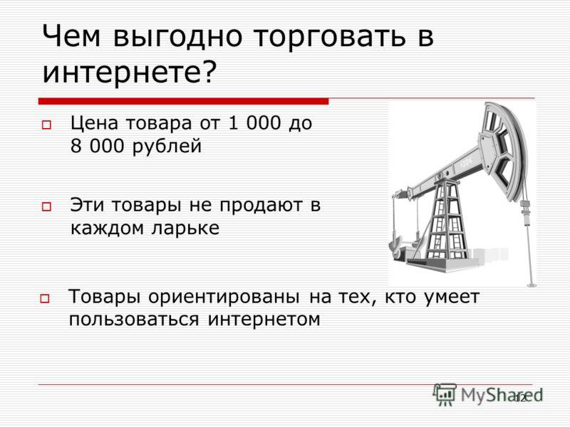 12 Чем выгодно торговать в интернете? Цена товара от 1 000 до 8 000 рублей Эти товары не продают в каждом ларьке Товары ориентированы на тех, кто умеет пользоваться интернетом