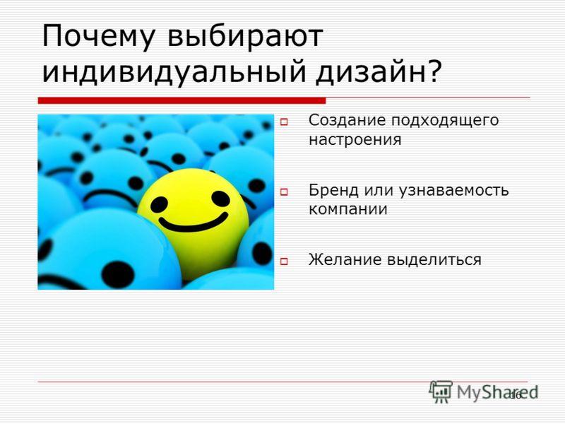 16 Почему выбирают индивидуальный дизайн? Создание подходящего настроения Бренд или узнаваемость компании Желание выделиться