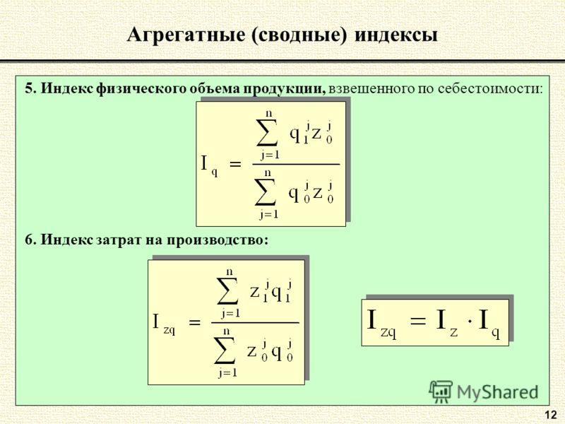 12 Агрегатные (сводные) индексы 5. Индекс физического объема продукции, взвешенного по себестоимости: 6. Индекс затрат на производство: