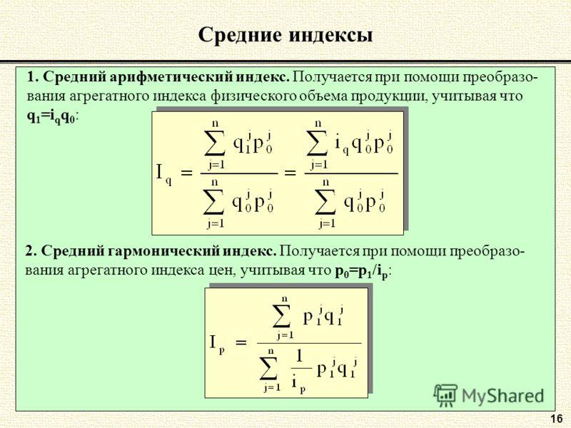 16 Средние индексы 1. Средний арифметический индекс. Получается при помощи преобразо- вания агрегатного индекса физического объема продукции, учитывая что q 1 =i q q 0 : 2. Средний гармонический индекс. Получается при помощи преобразо- вания агрегатн