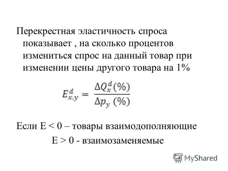 Перекрестная эластичность спроса показывает, на сколько процентов измениться спрос на данный товар при изменении цены другого товара на 1% Если Е < 0 – товары взаимодополняющие Е > 0 - взаимозаменяемые
