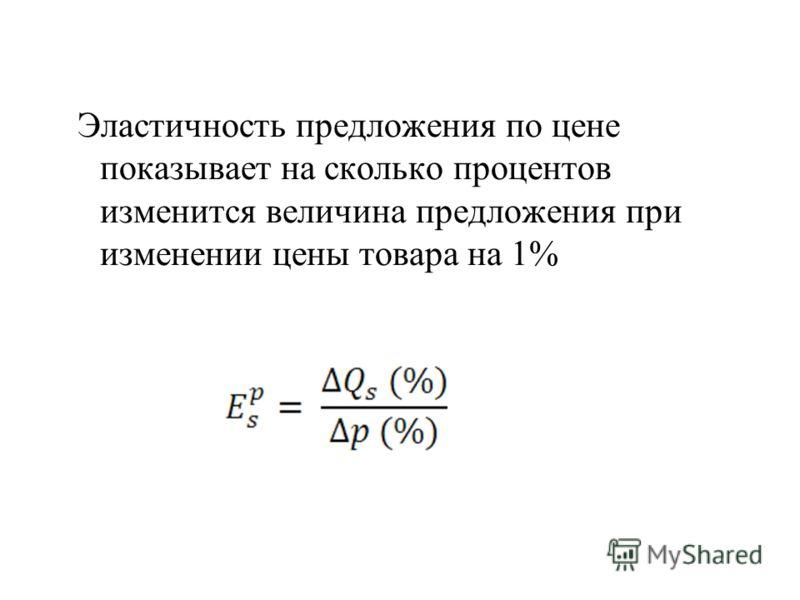 Эластичность предложения по цене показывает на сколько процентов изменится величина предложения при изменении цены товара на 1%