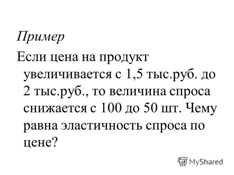 Пример Если цена на продукт увеличивается с 1,5 тыс.руб. до 2 тыс.руб., то величина спроса снижается с 100 до 50 шт. Чему равна эластичность спроса по цене?