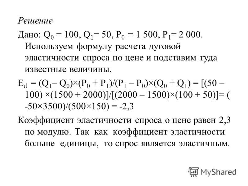 Решение Дано: Q 0 = 100, Q 1 = 50, Р 0 = 1 500, Р 1 = 2 000. Используем формулу расчета дуговой эластичности спроса по цене и подставим туда известные величины. E d = (Q 1 – Q 0 )×(P 0 + P 1 )/(P 1 – P 0 )×(Q 0 + Q 1 ) = [(50 – 100) ×(1500 + 2000)]/[