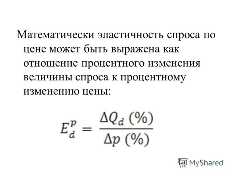 Математически эластичность спроса по цене может быть выражена как отношение процентного изменения величины спроса к процентному изменению цены:
