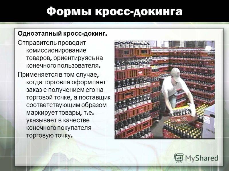 Формы кросс-докинга Одноэтапный кросс - докинг. Отправитель проводит комиссионирование товаров, ориентируясь на конечного пользователя. Применяется в том случае, когда торговля оформляет заказ с получением его на торговой точке, а поставщик соответст