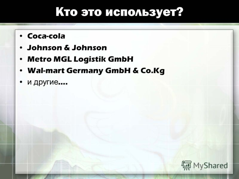 Кто это иcпользует? Coca-cola Johnson & Johnson Metro MGL Logistik GmbH Wal-mart Germany GmbH & Co.Kg и другие ….