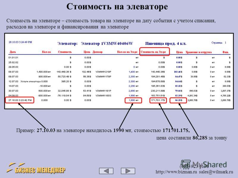 (095) 923 0198 http://www.bizman.ru sales@wilmark.ru Стоимость на элеваторе Стоимость на элеваторе – стоимость товара на элеваторе на дату события с учетом списания, расходов на элеваторе и финансирования на элеваторе Пример: 27.10.03 на элеваторе на