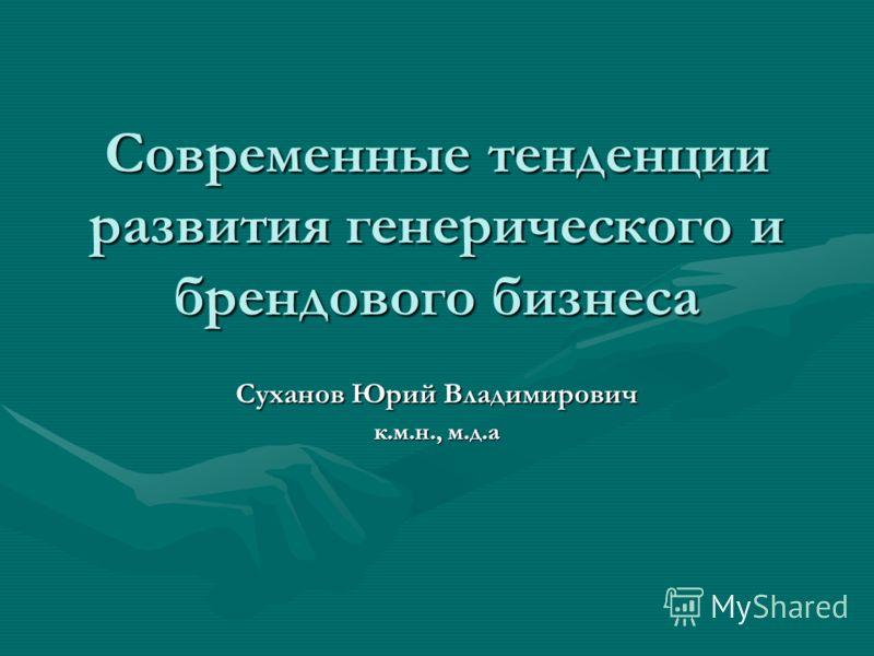 Современные тенденции развития генерического и брендового бизнеса Суханов Юрий Владимирович к.м.н., м.д.а
