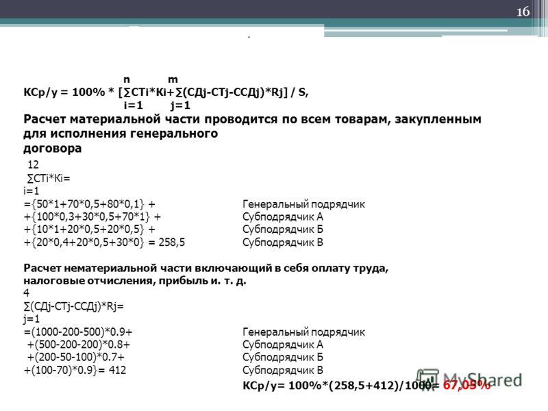 16 Пример расчета. По методике МИТ n m КСр/у = 100% * [СТi*Кi+(СДj-CTj-CСДj)*Rj] / S, i=1 j=1 Расчет материальной части проводится по всем товарам, закупленным для исполнения генерального договора 12 СТi*Кi= i=1 ={50*1+70*0,5+80*0,1} + Генеральный по