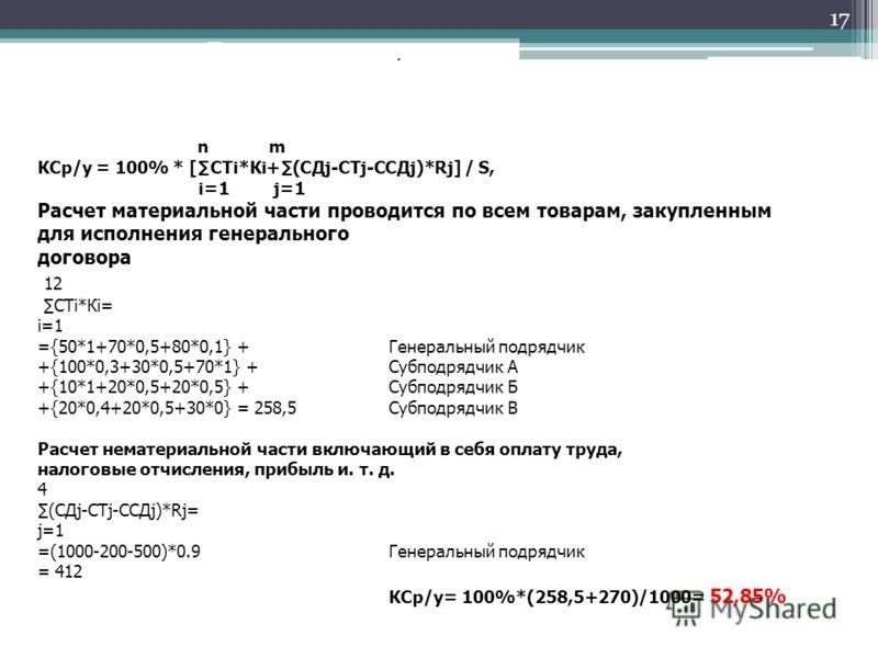 17 Пример расчета. По методике МИТ n m КСр/у = 100% * [СТi*Кi+(СДj-CTj-CСДj)*Rj] / S, i=1 j=1 Расчет материальной части проводится по всем товарам, закупленным для исполнения генерального договора 12 СТi*Кi= i=1 ={50*1+70*0,5+80*0,1} + Генеральный по