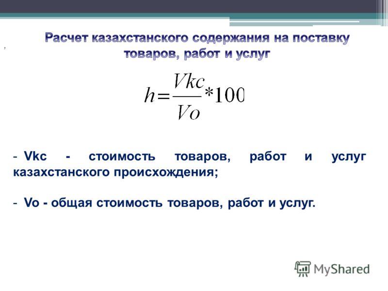 , -Vkc - стоимость товаров, работ и услуг казахстанского происхождения; -Vo - общая стоимость товаров, работ и услуг.