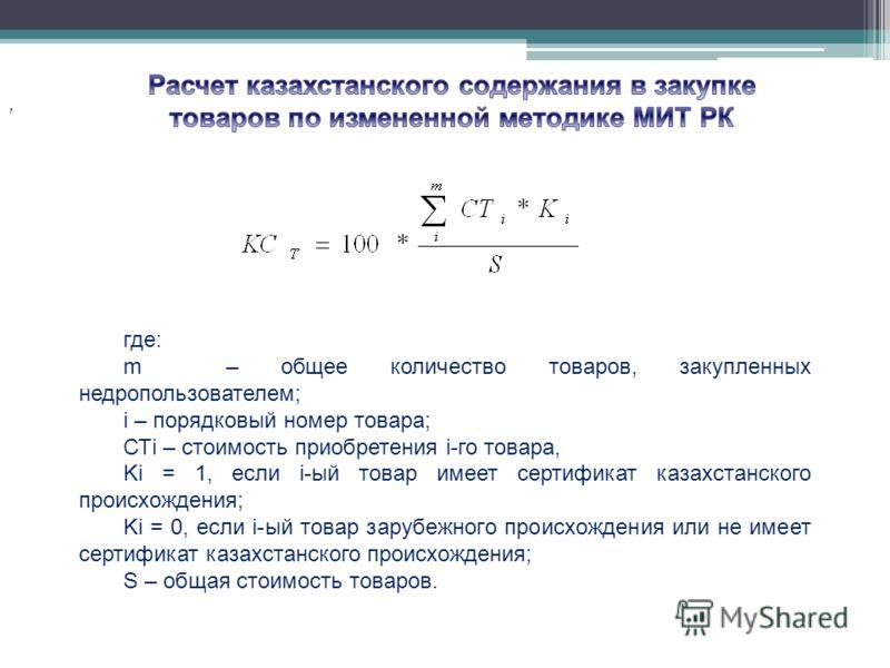 , где: m – общее количество товаров, закупленных недропользователем; i – порядковый номер товара; СТi – стоимость приобретения i-го товара, Ki = 1, если i-ый товар имеет сертификат казахстанского происхождения; Ki = 0, если i-ый товар зарубежного про