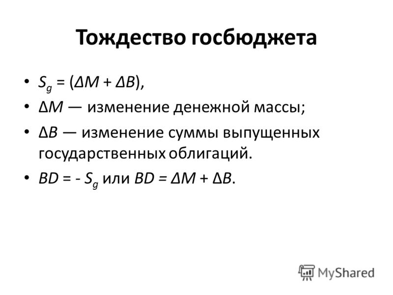 Тождество госбюджета S g = (М + В), М изменение денежной массы; В изменение суммы выпущенных государственных облигаций. ВD = - S g или BD = М + В.
