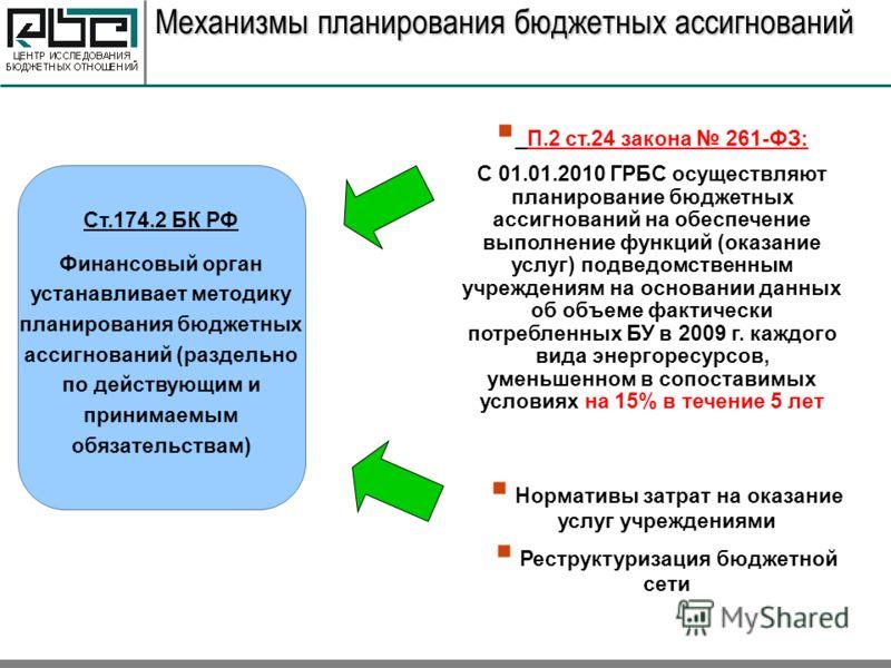 Механизмы планирования бюджетных ассигнований Ст.174.2 БК РФ Финансовый орган устанавливает методику планирования бюджетных ассигнований (раздельно по действующим и принимаемым обязательствам) П.2 ст.24 закона 261-ФЗ: С 01.01.2010 ГРБС осуществляют п