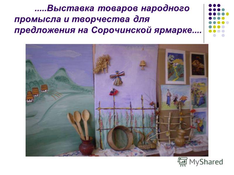 .....Выставка товаров народного промысла и творчества для предложения на Сорочинской ярмарке....