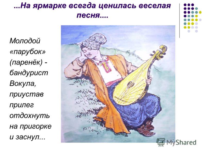 ...На ярмарке всегда ценилась веселая песня.... Молодой «парубок» (паренёк) - бандурист Вокула, приустав прилег отдохнуть на пригорке и заснул...