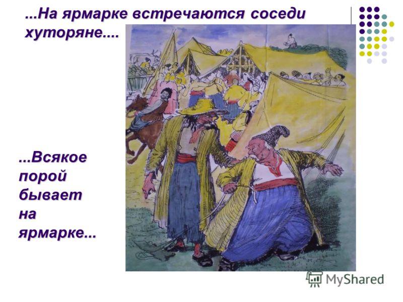 ...На ярмарке встречаются соседи хуторяне.......Всякое порой бывает на ярмарке...