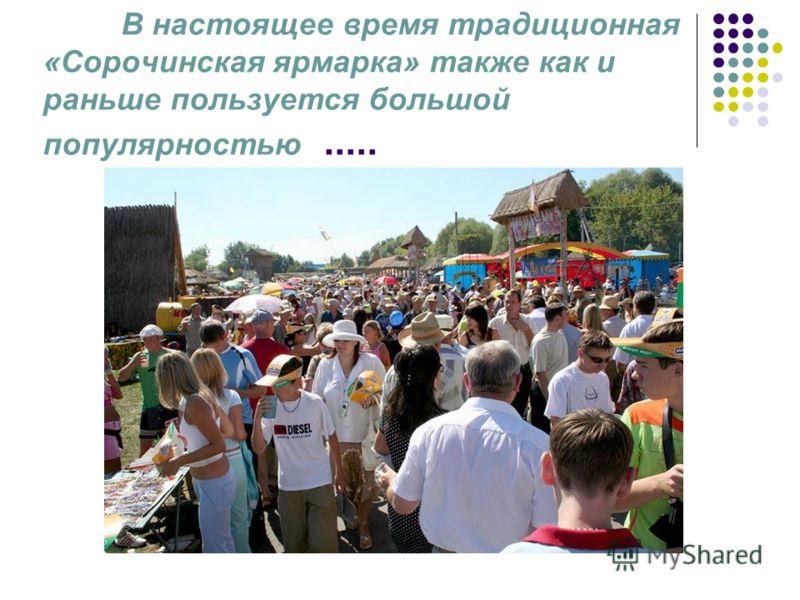 В настоящее время традиционная «Сорочинская ярмарка» также как и раньше пользуется большой популярностью.....