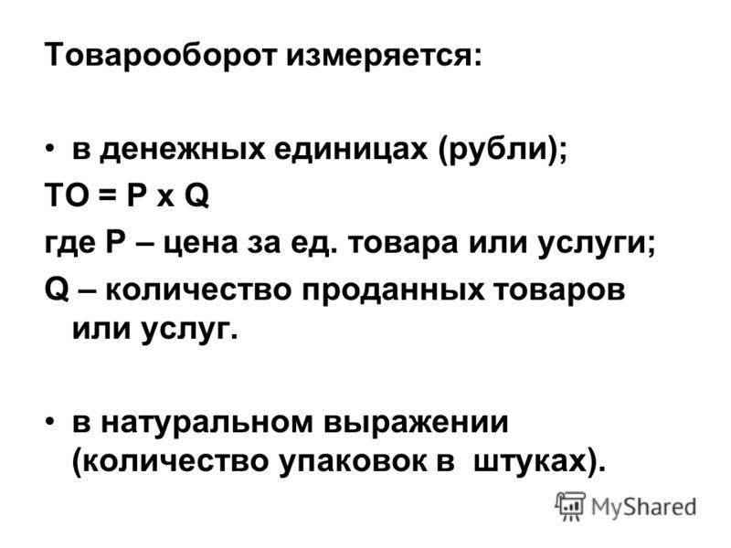 Товарооборот измеряется: в денежных единицах (рубли); ТО = Р х Q где Р – цена за ед. товара или услуги; Q – количество проданных товаров или услуг. в натуральном выражении (количество упаковок в штуках).