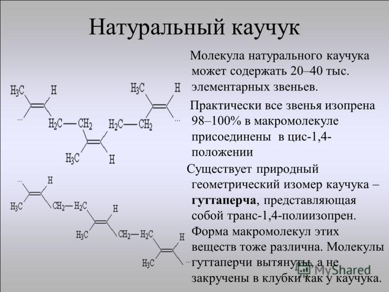 Натуральный каучук Молекула натурального каучука может содержать 20–40 тыс. элементарных звеньев. Практически все звенья изопрена 98–100% в макромолекуле присоединены в цис-1,4- положении Существует природный геометрический изомер каучука – гуттаперч