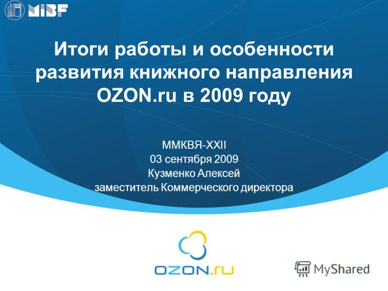 Итоги работы и особенности развития книжного направления OZON.ru в 2009 году ММКВЯ-XXII 03 сентября 2009 Кузменко Алексей заместитель Коммерческого директора
