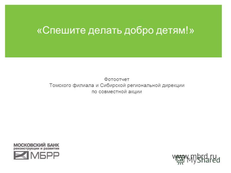 www.mbrd.ru Фотоотчет Томского филиала и Сибирской региональной дирекции по совместной акции «Спешите делать добро детям!»