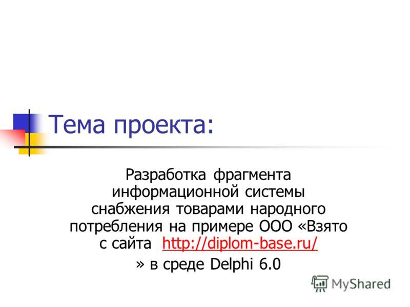 Тема проекта: Разработка фрагмента информационной системы снабжения товарами народного потребления на примере ООО «Взято с сайта http://diplom-base.ru/http://diplom-base.ru/ » в среде Delphi 6.0