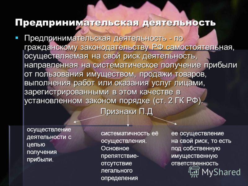 Предпринимательская деятельность Предпринимательская деятельность - по гражданскому законодательству РФ самостоятельная, осуществляемая на свой риск деятельность, направленная на систематическое получение прибыли от пользования имуществом, продажи то