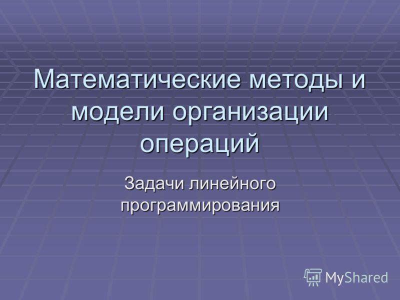 Математические методы и модели организации операций Задачи линейного программирования