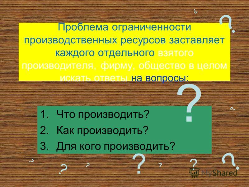 Проблема ограниченности производственных ресурсов заставляет каждого отдельного взятого производителя, фирму, общество в целом искать ответы на вопросы: 1.Что производить? 2.Как производить? 3.Для кого производить? ? ? ? ? ? ? ? ? ? ? ?