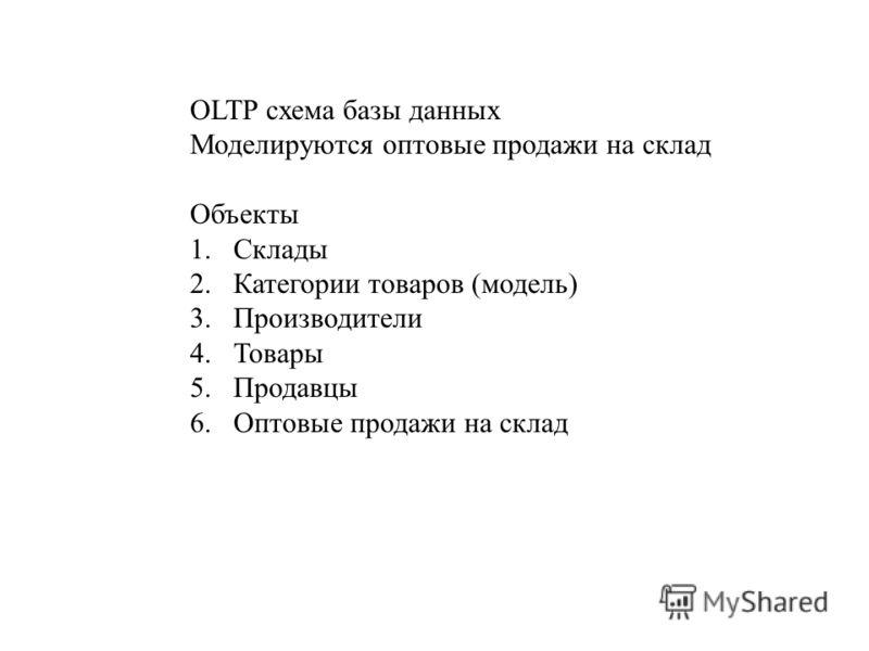 OLTP схема базы данных Моделируются оптовые продажи на склад Объекты 1.Склады 2.Категории товаров (модель) 3.Производители 4.Товары 5.Продавцы 6.Оптовые продажи на склад