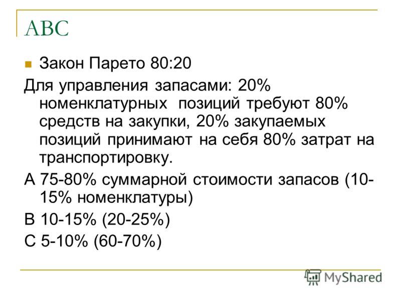 АВС Закон Парето 80:20 Для управления запасами: 20% номенклатурных позиций требуют 80% средств на закупки, 20% закупаемых позиций принимают на себя 80% затрат на транспортировку. А 75-80% суммарной стоимости запасов (10- 15% номенклатуры) В 10-15% (2