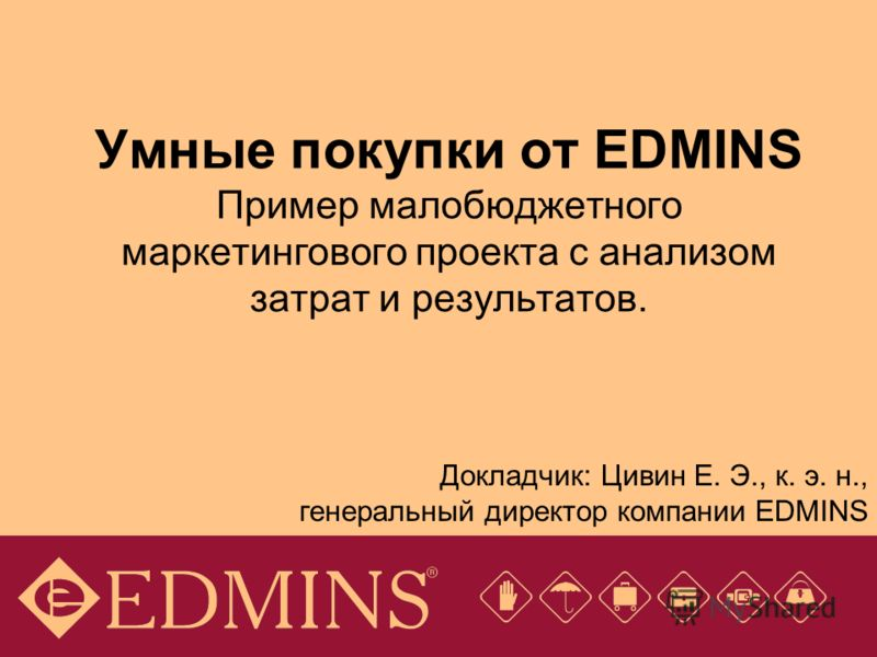 Умные покупки от EDMINS Пример малобюджетного маркетингового проекта с анализом затрат и результатов. Докладчик: Цивин Е. Э., к. э. н., генеральный директор компании EDMINS